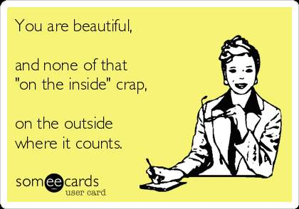 You are beautiful, on the outside where it counts