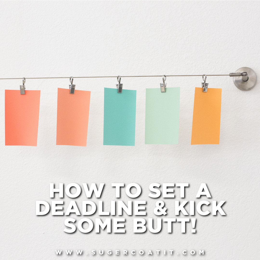 how to set a deadline and kick some but - suger coat it