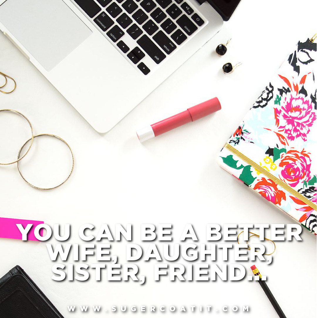 Want to know how to be a better wife, daughter, sister, friend? Read more at www.sugercoatit.com