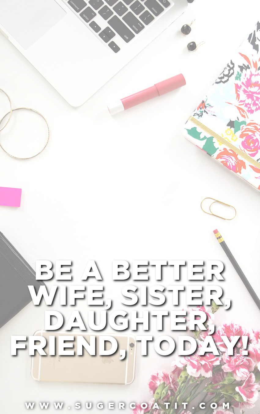 Want to know how to be a better wife, sister, daughter, friend...? Read more at www.sugercoatit.com now.