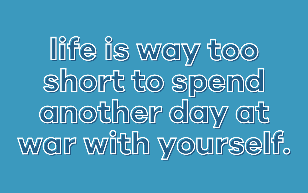 Life is way too short to spend another day at war with yourself - Suger Coat It